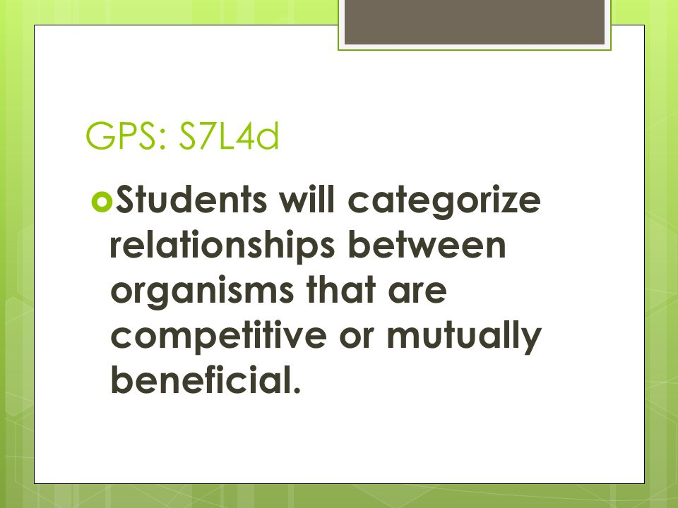 GPS: S7L4dStudents will categorize relationships between organisms that are competitive or mutually beneficial.