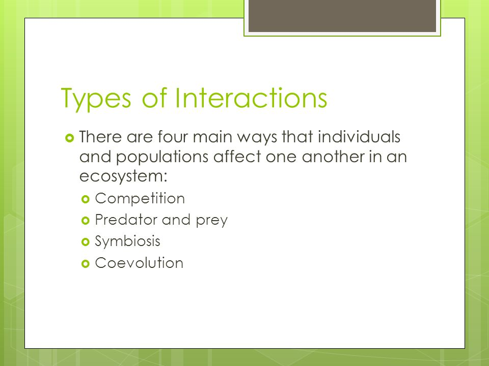 Types of Interactions There are four main ways that individuals and populations affect one another in an ecosystem: