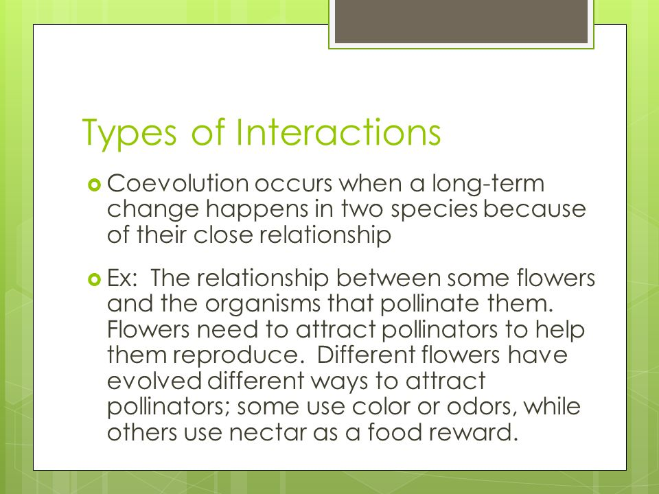 Types of Interactions Coevolution occurs when a long-term change happens in two species because of their close relationship.