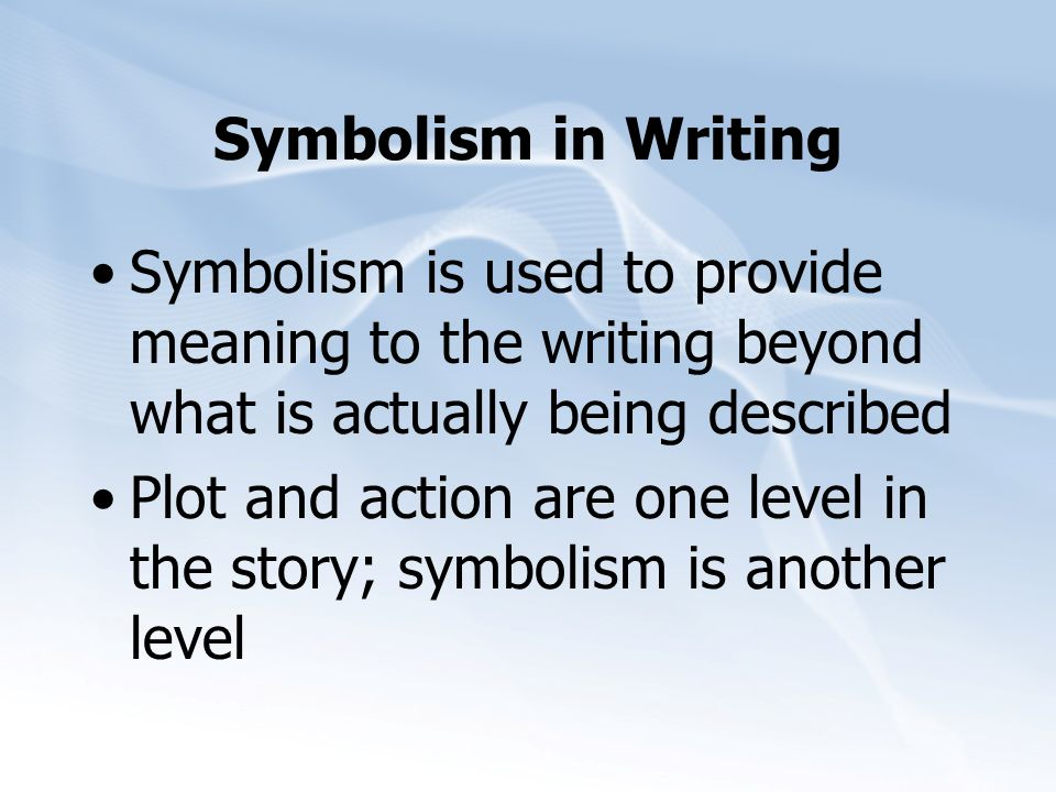 Symbolism in Writing Symbolism is used to provide meaning to the writing beyond what is actually being described.