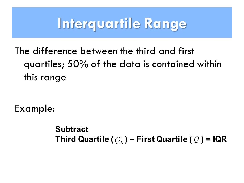 Interquartile Range The difference between the third and first quartiles; 50% of the data is contained within this range Example: