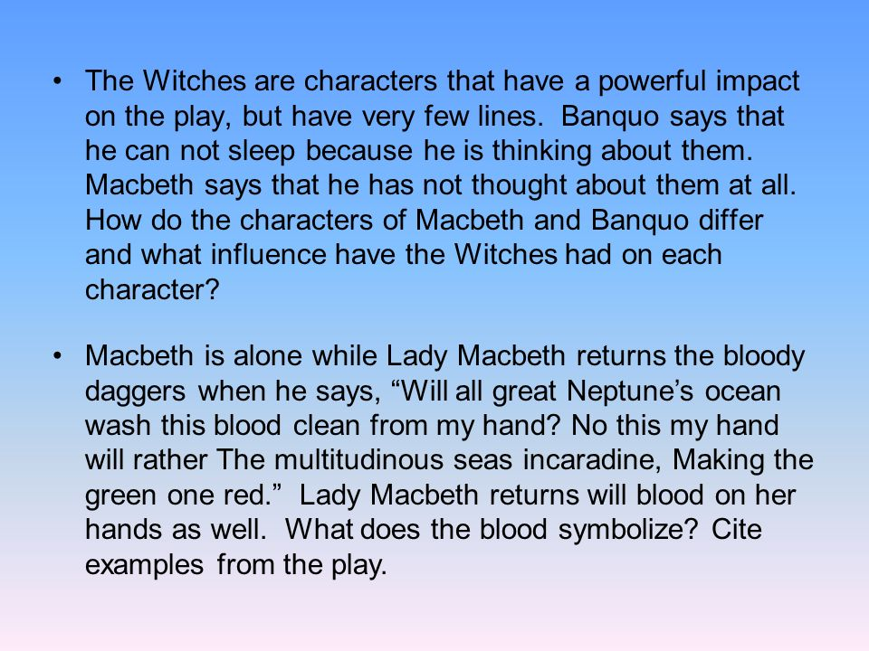 The Witches are characters that have a powerful impact on the play, but have very few lines. Banquo says that he can not sleep because he is thinking about them. Macbeth says that he has not thought about them at all. How do the characters of Macbeth and Banquo differ and what influence have the Witches had on each character