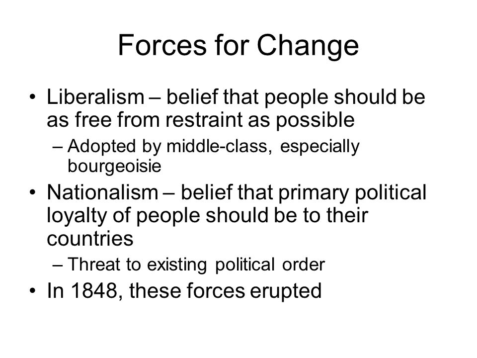 Forces for Change Liberalism – belief that people should be as free from restraint as possible. Adopted by middle-class, especially bourgeoisie.