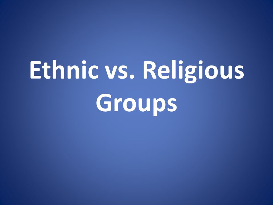 Ethnic vs. Religious Groups
