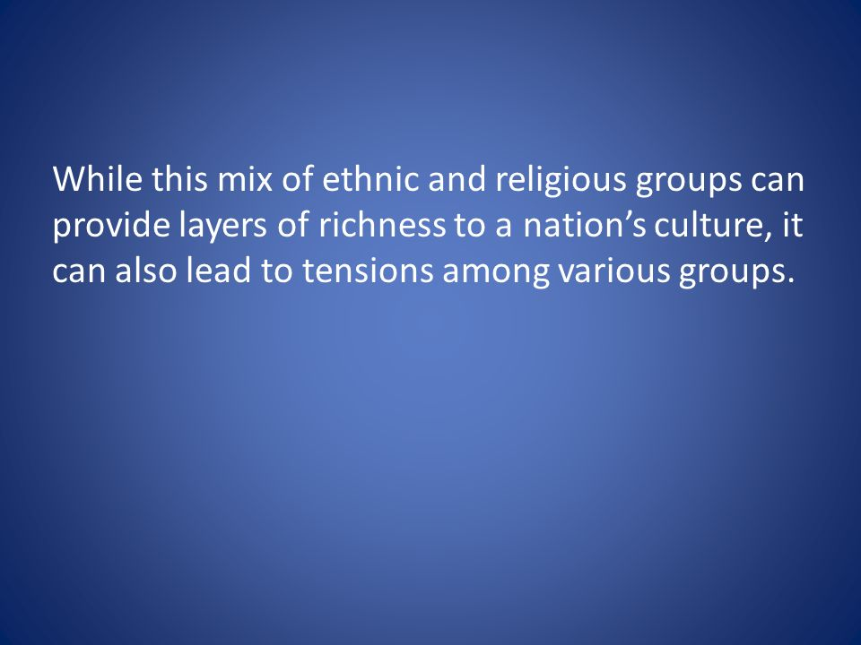 While this mix of ethnic and religious groups can provide layers of richness to a nation's culture, it can also lead to tensions among various groups.