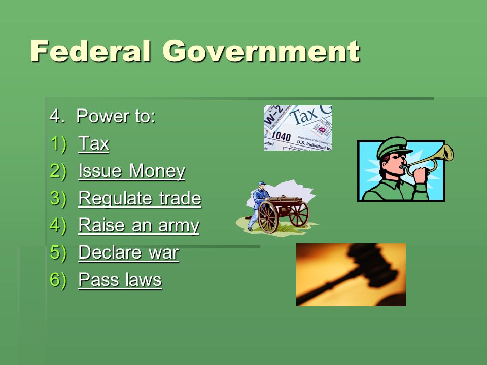 Federal Government 4. Power to: Tax Issue Money Regulate trade