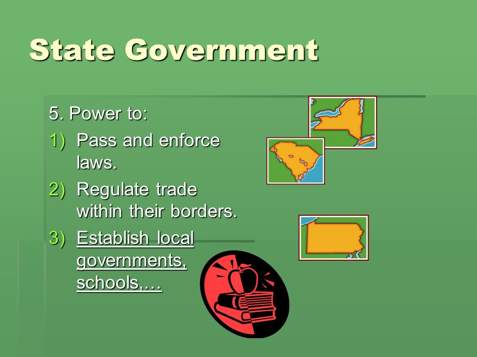 State Government 5. Power to: Pass and enforce laws.