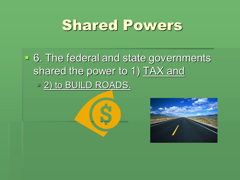 Shared Powers 6. The federal and state governments shared the power to 1) TAX and.