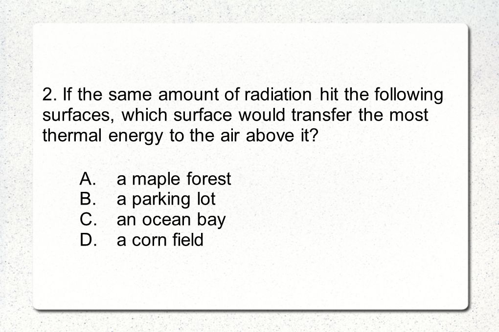 2. If the same amount of radiation hit the following surfaces, which surface would transfer the most thermal energy to the air above it