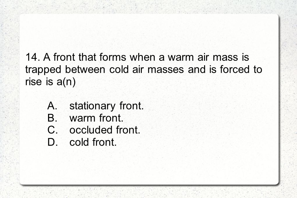 14. A front that forms when a warm air mass is trapped between cold air masses and is forced to rise is a(n)