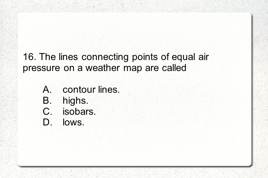 16. The lines connecting points of equal air pressure on a weather map are called