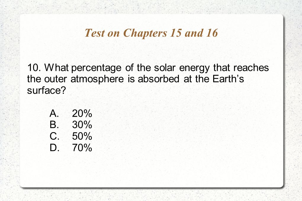 Test on Chapters 15 and 16 10. What percentage of the solar energy that reaches the outer atmosphere is absorbed at the Earth's surface