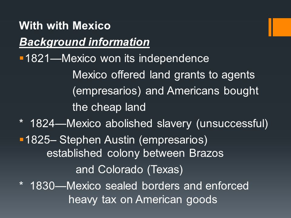 With with Mexico Background information. 1821—Mexico won its independence. Mexico offered land grants to agents.
