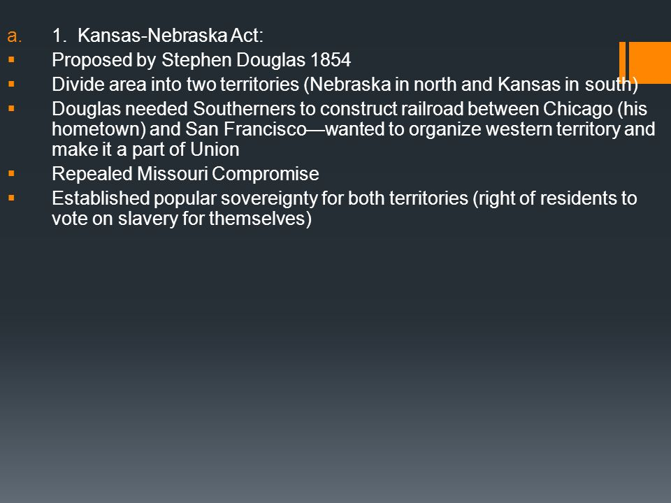 1. Kansas-Nebraska Act: Proposed by Stephen Douglas 1854. Divide area into two territories (Nebraska in north and Kansas in south)