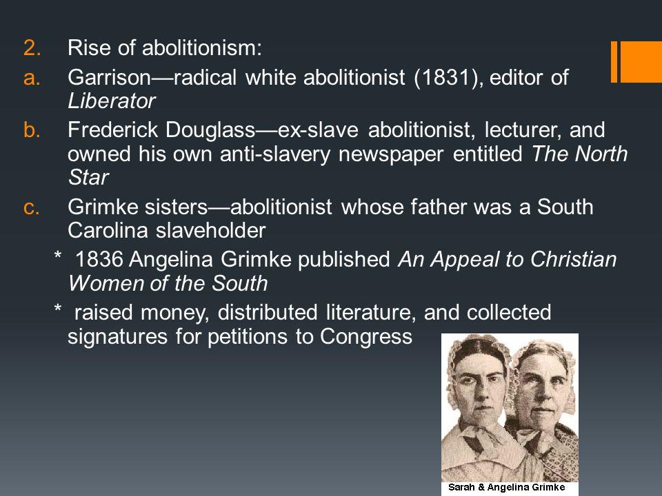 Rise of abolitionism: Garrison—radical white abolitionist (1831), editor of Liberator.
