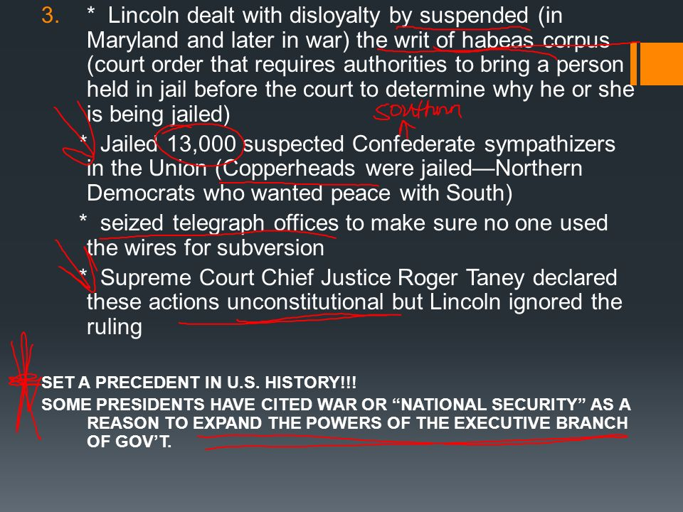 * Lincoln dealt with disloyalty by suspended (in Maryland and later in war) the writ of habeas corpus (court order that requires authorities to bring a person held in jail before the court to determine why he or she is being jailed)