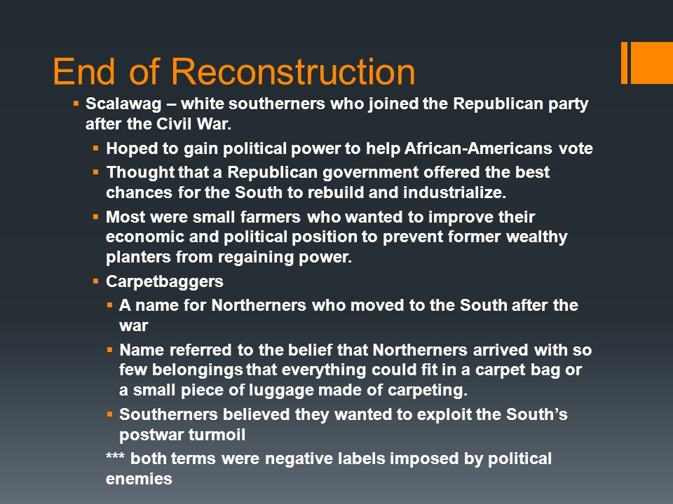 End of Reconstruction Scalawag – white southerners who joined the Republican party after the Civil War.
