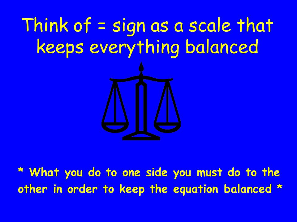 Think of = sign as a scale that keeps everything balanced