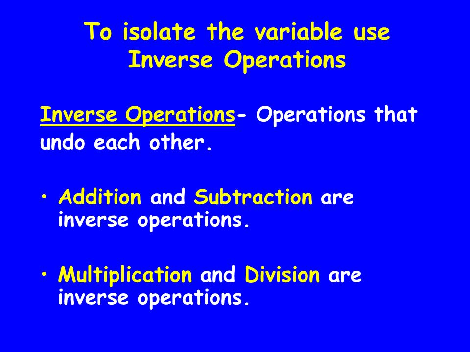 To isolate the variable use Inverse Operations
