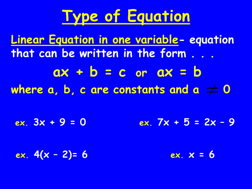 Type of Equation Linear Equation in one variable- equation that can be written in the form . . . ax + b = c or ax = b.