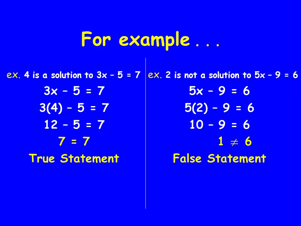 For example . . . ex. 4 is a solution to 3x – 5 = 7 3x – 5 = 7