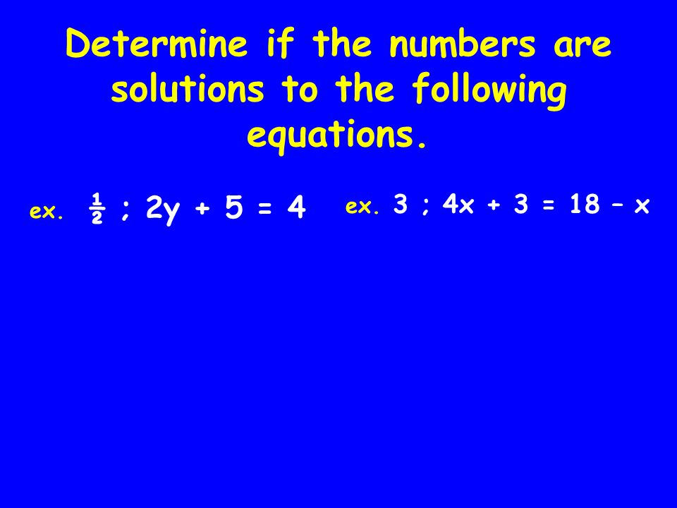 Determine if the numbers are solutions to the following equations.