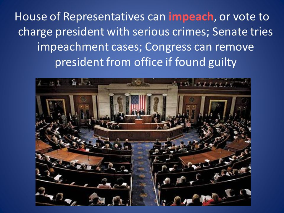 House of Representatives can impeach, or vote to charge president with serious crimes; Senate tries impeachment cases; Congress can remove president from office if found guilty