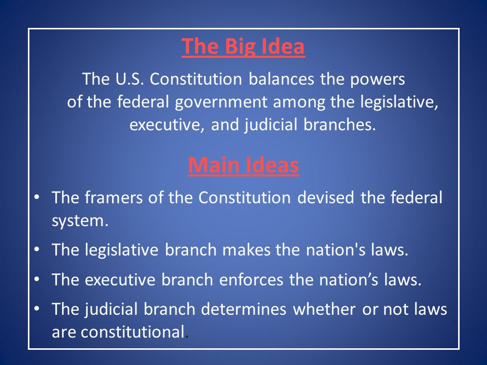 The Big Idea The U.S. Constitution balances the powers of the federal government among the legislative, executive, and judicial branches.
