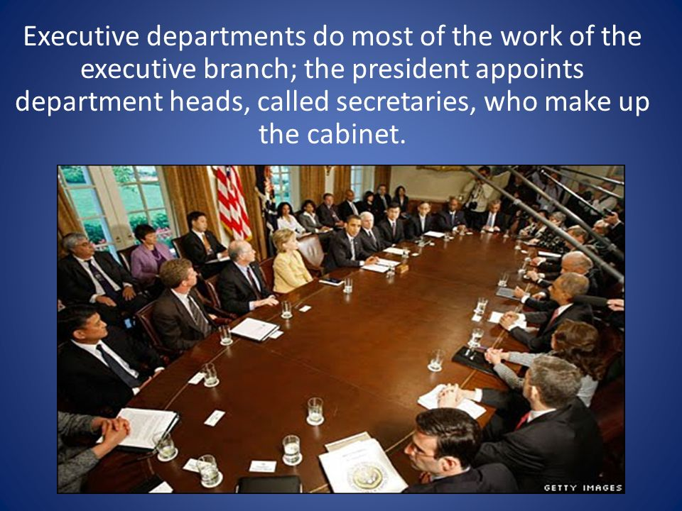 Executive departments do most of the work of the executive branch; the president appoints department heads, called secretaries, who make up the cabinet.