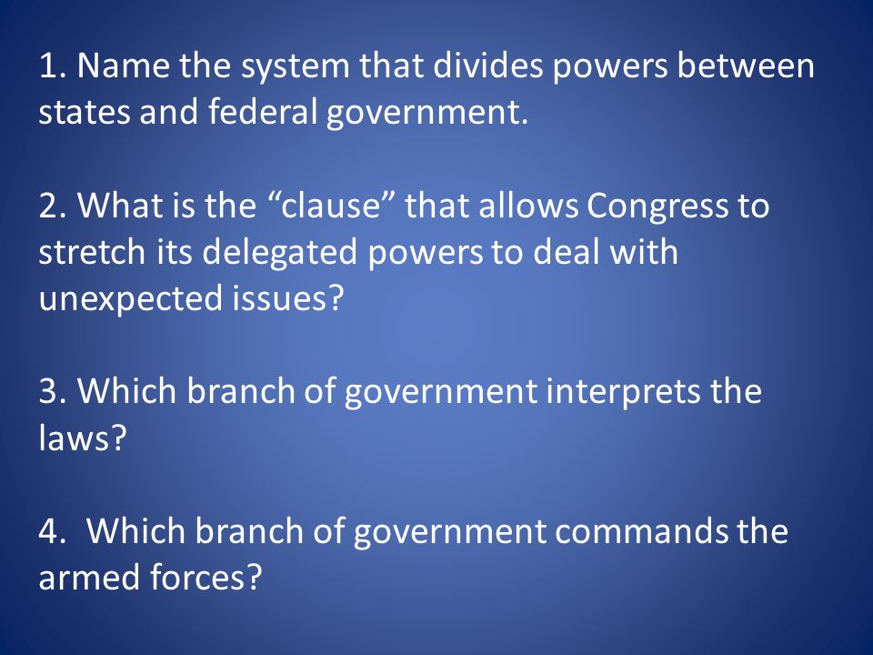 1. Name the system that divides powers between states and federal government.