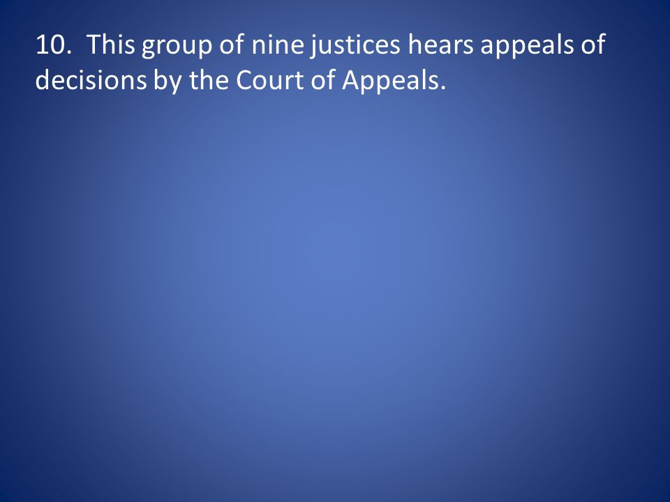 10. This group of nine justices hears appeals of decisions by the Court of Appeals.