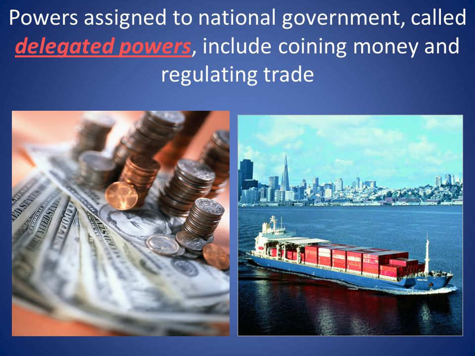 Powers assigned to national government, called delegated powers, include coining money and regulating trade