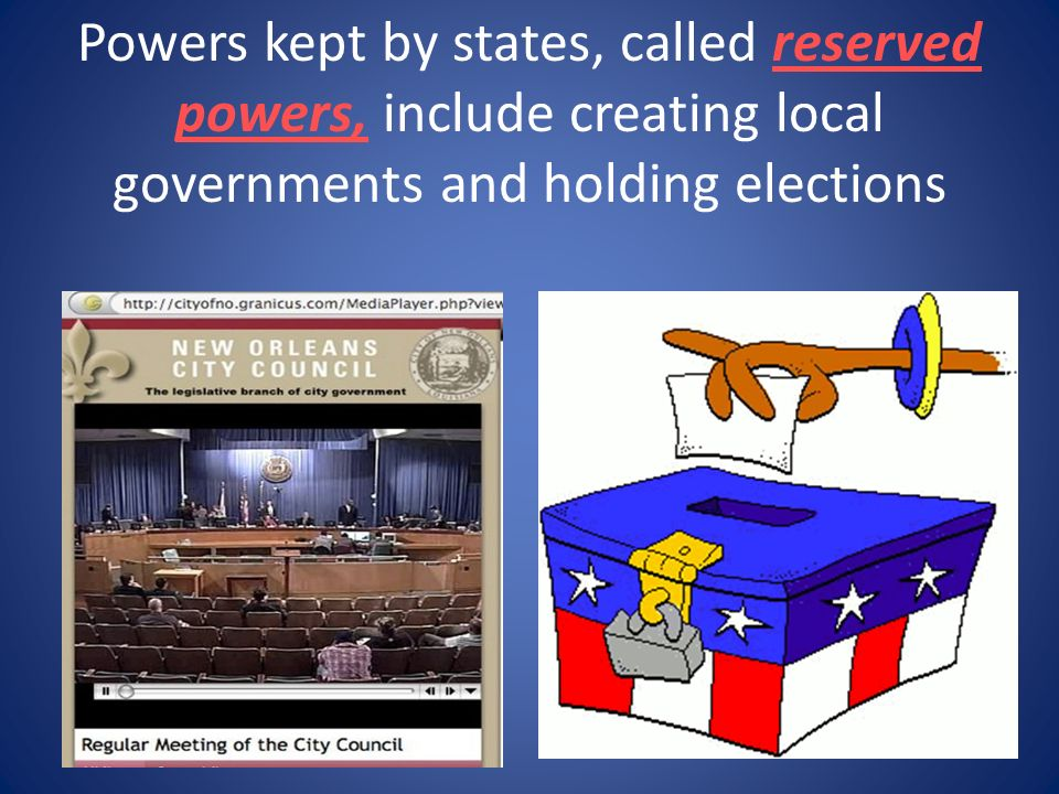 Powers kept by states, called reserved powers, include creating local governments and holding elections