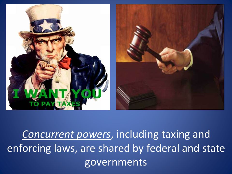 Concurrent powers, including taxing and enforcing laws, are shared by federal and state governments