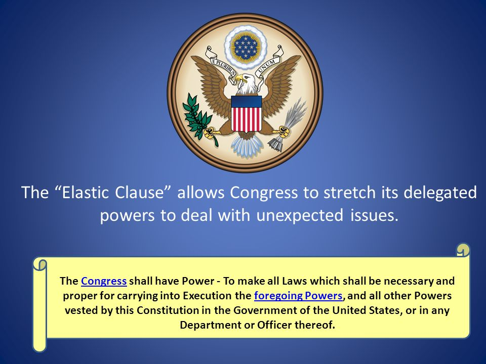 The Elastic Clause allows Congress to stretch its delegated powers to deal with unexpected issues.