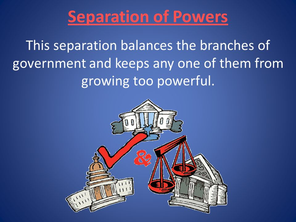 Separation of Powers This separation balances the branches of government and keeps any one of them from growing too powerful.