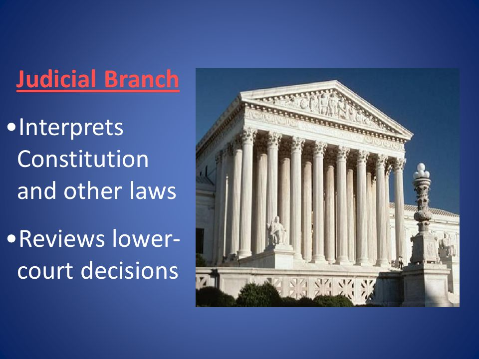 Judicial Branch Interprets Constitution and other laws Reviews lower-court decisions