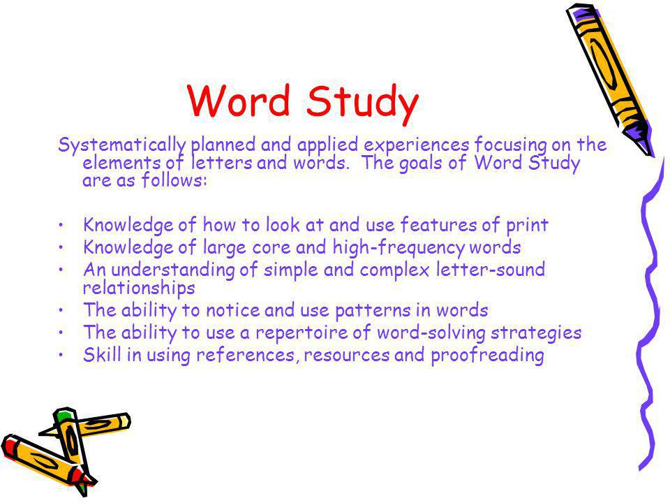 Word Study Systematically planned and applied experiences focusing on the elements of letters and words. The goals of Word Study are as follows: