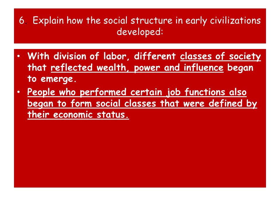 6. Explain how the social structure in early civilizations developed: