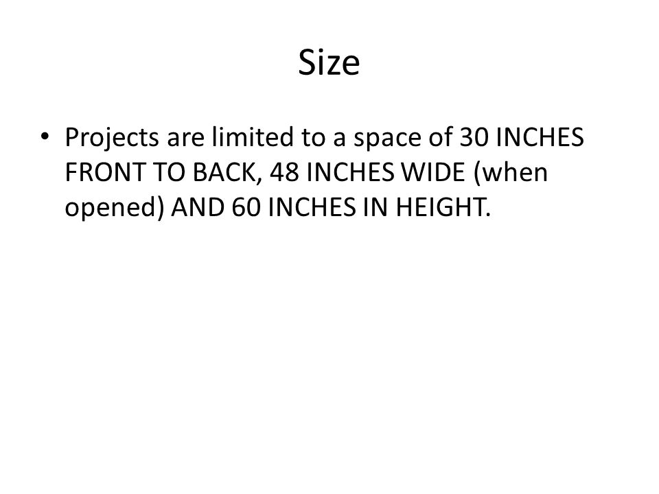 Size Projects are limited to a space of 30 INCHES FRONT TO BACK, 48 INCHES WIDE (when opened) AND 60 INCHES IN HEIGHT.