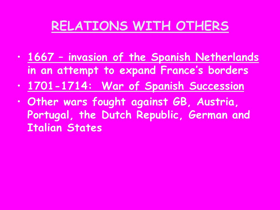 RELATIONS WITH OTHERS 1667 – invasion of the Spanish Netherlands in an attempt to expand France's borders.