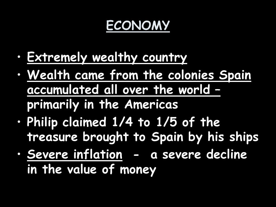 ECONOMY Extremely wealthy country. Wealth came from the colonies Spain accumulated all over the world – primarily in the Americas.