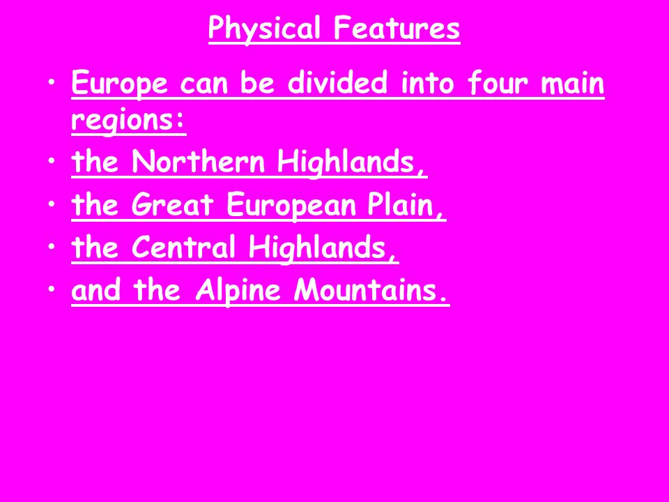 Physical Features Europe can be divided into four main regions: the Northern Highlands, the Great European Plain,