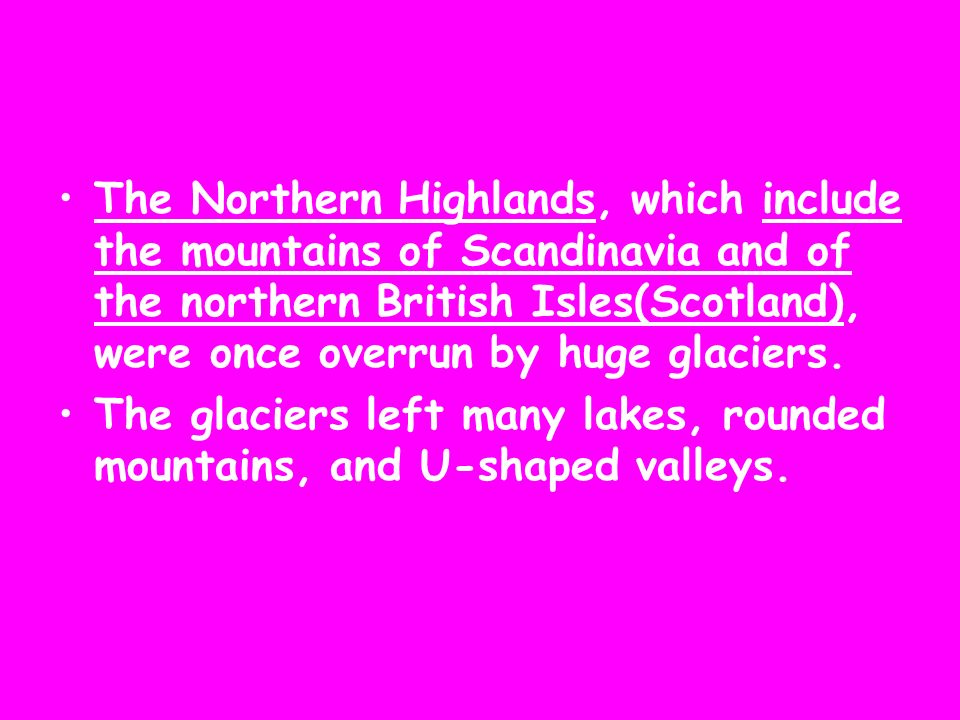 The Northern Highlands, which include the mountains of Scandinavia and of the northern British Isles(Scotland), were once overrun by huge glaciers.