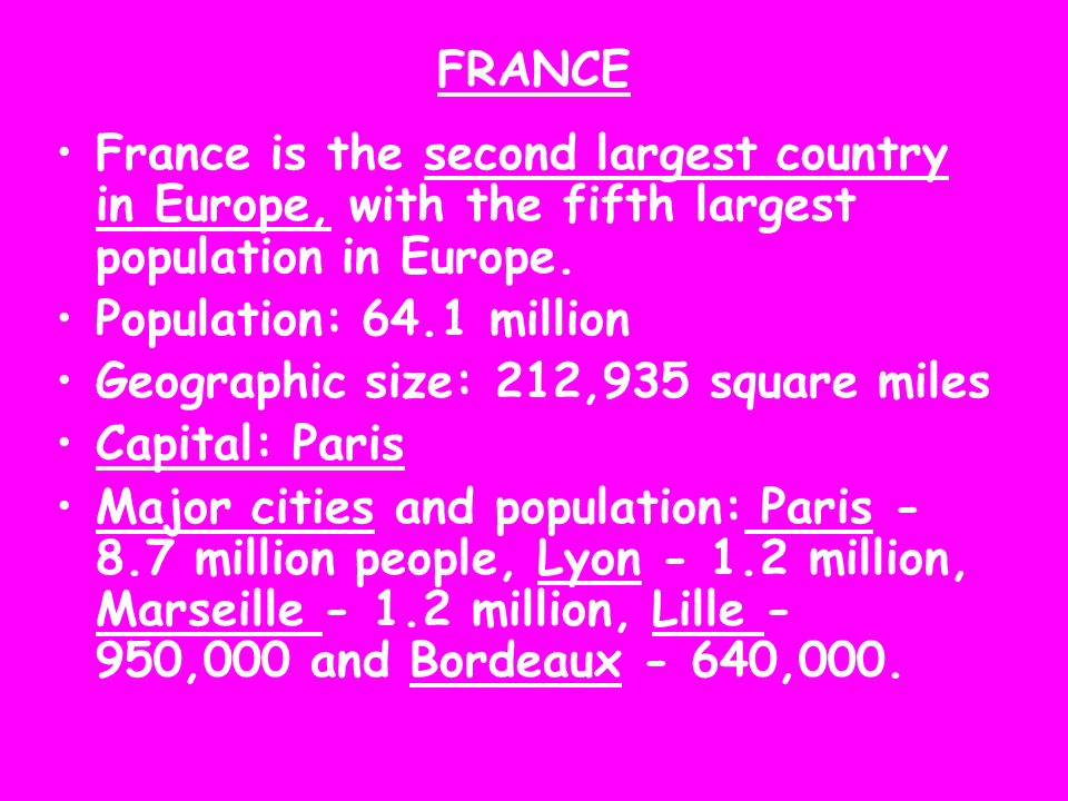 FRANCE France is the second largest country in Europe, with the fifth largest population in Europe.
