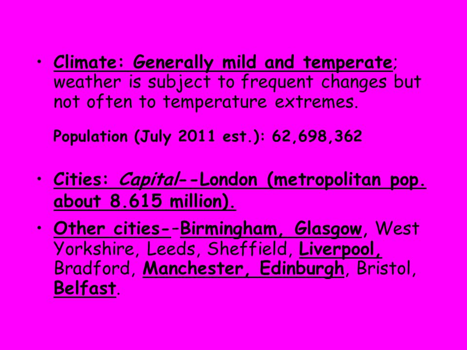 Climate: Generally mild and temperate; weather is subject to frequent changes but not often to temperature extremes. Population (July 2011 est.): 62,698,362