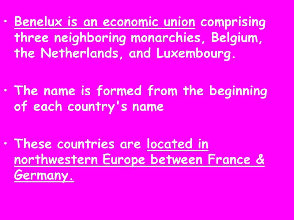 Benelux is an economic union comprising three neighboring monarchies, Belgium, the Netherlands, and Luxembourg.