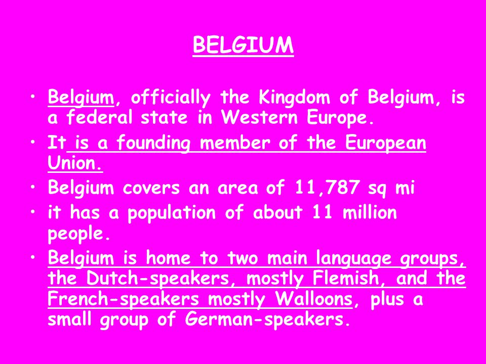 BELGIUM Belgium, officially the Kingdom of Belgium, is a federal state in Western Europe. It is a founding member of the European Union.