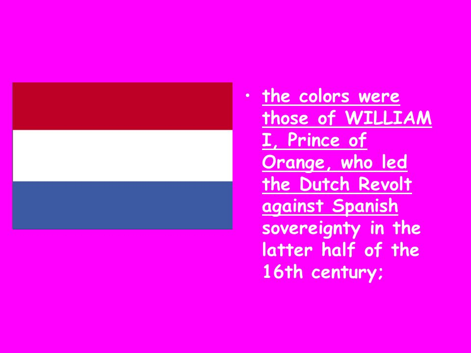 the colors were those of WILLIAM I, Prince of Orange, who led the Dutch Revolt against Spanish sovereignty in the latter half of the 16th century;