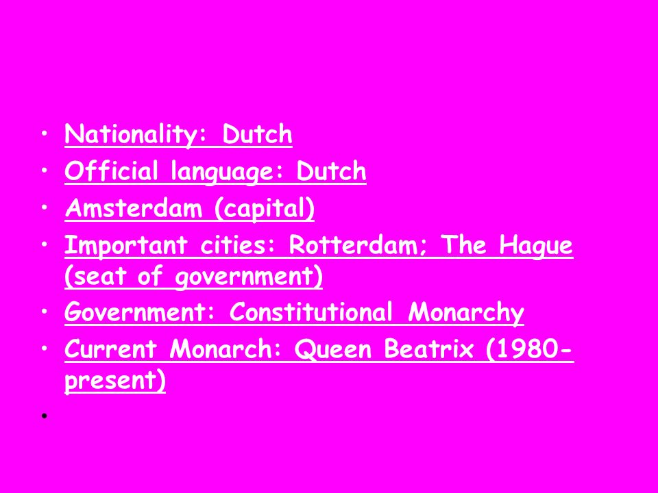 Nationality: Dutch Official language: Dutch. Amsterdam (capital) Important cities: Rotterdam; The Hague (seat of government)